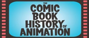 THE COMIC BOOK HISTORY OF ANIMATION TELLS TALES OF TOON TRIUMPH & TRAGEDY