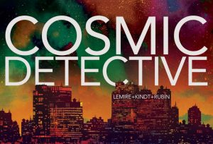 Jeff Lemire, Matt Kindt, & David Rubín Present COSMIC DETECTIVE on Kickstarter!